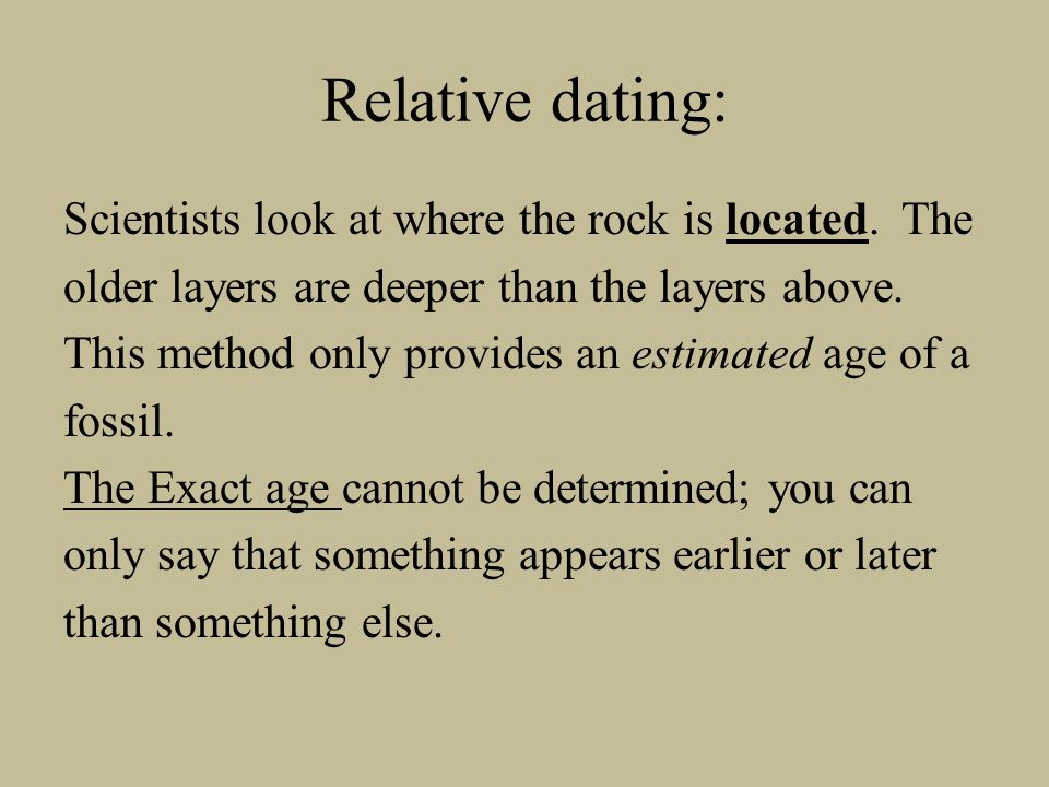 Relative dating: Scientists look at where the rock is located. The older layers are deeper than the layers above. This method only provides an estimat