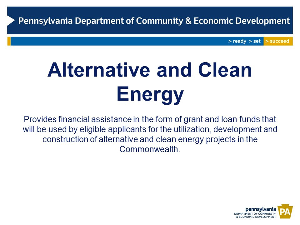 Alternative and Clean Energy Eligible Applicants The following applicants are eligible for grants/loans: –A Business – a corporation, partnership, sole proprietorship, limited liability company, business trust, or other commercial entity approved by the Commonwealth Financing Authority.