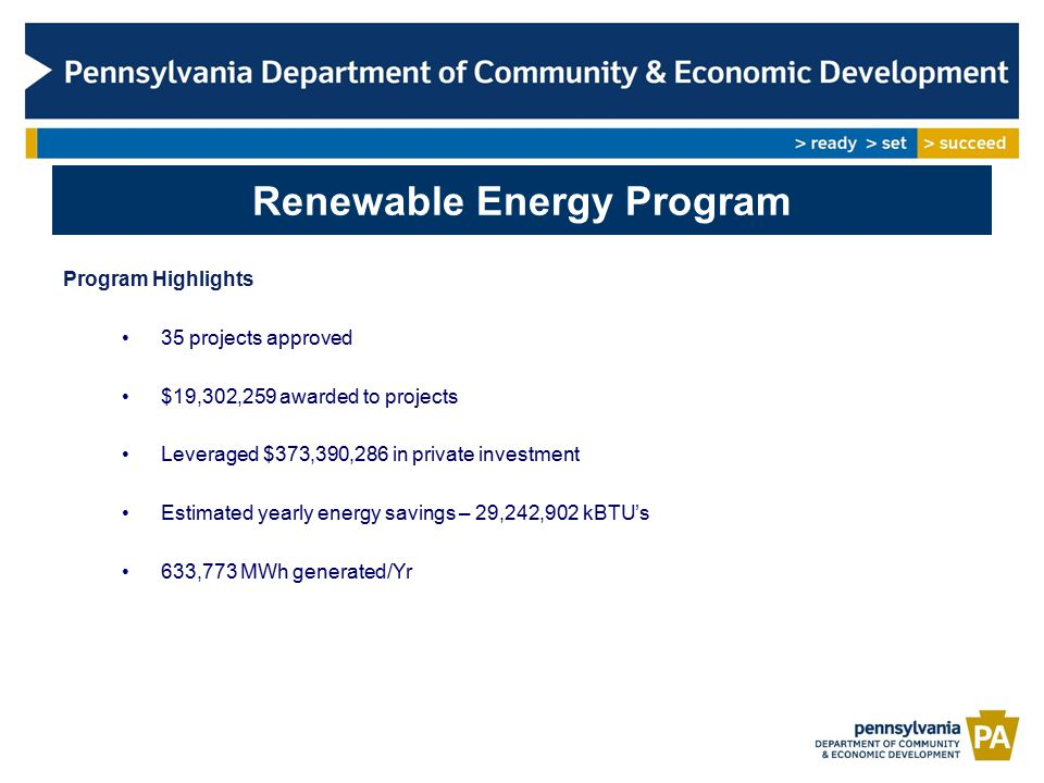 Renewable Energy Program Program Highlights 35 projects approved $19,302,259 awarded to projects Leveraged $373,390,286 in private investment Estimated yearly energy savings – 29,242,902 kBTU's 633,773 MWh generated/Yr