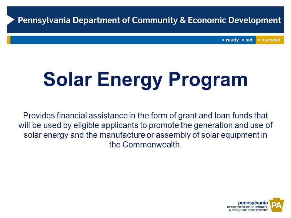 Solar Energy Program Provides financial assistance in the form of grant and loan funds that will be used by eligible applicants to promote the generation and use of solar energy and the manufacture or assembly of solar equipment in the Commonwealth.