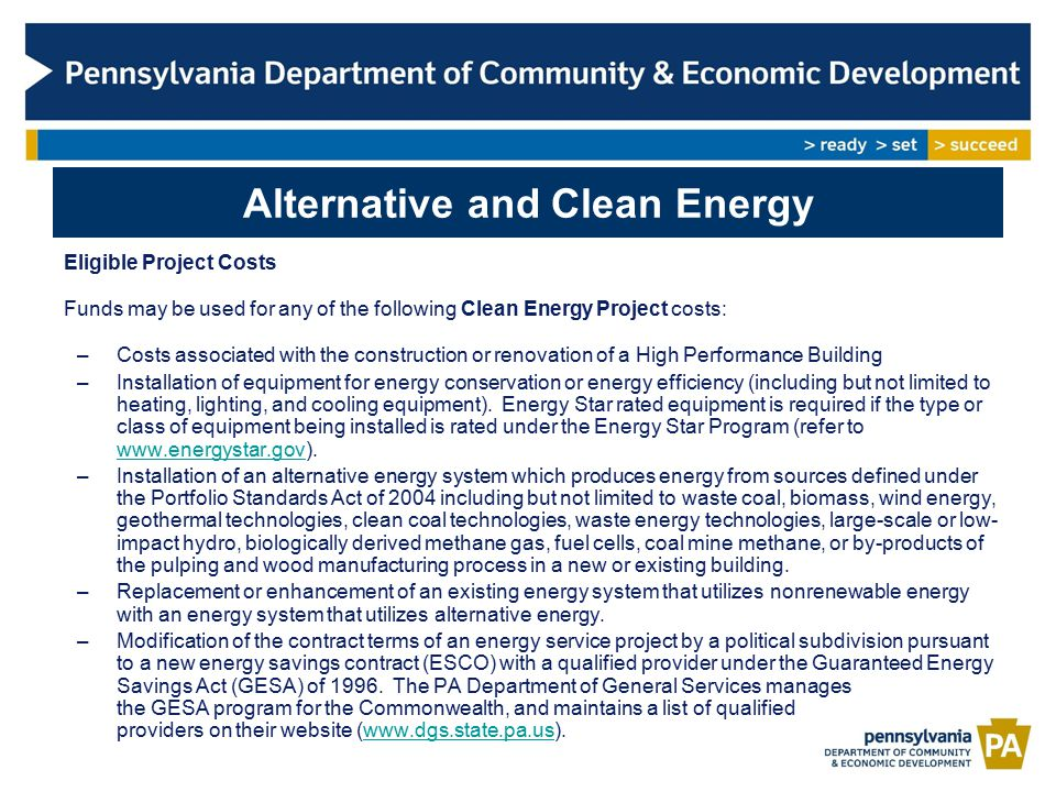 Alternative and Clean Energy Program Highlights $151,820,977 Approved to Date Leveraged $1,148,359,319 in Private Investment 588 Jobs Created 158 approved projects: –Energy Efficient Lighting –Biomass Facilities –Biofuel Production –Pellet Production –Landfill Gas Production –Geothermal –Manufacturers of Energy Efficiency Components –High Performance Buildings –Research and Development –Anaerobic Digesters –Fuel Cell –Combined Heat and Power –CNG/LNG Fueling Stations