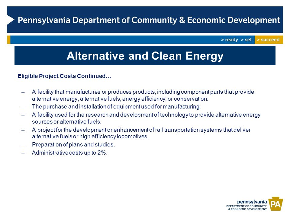 Alternative and Clean Energy Eligible Project Costs Continued… –A facility that manufactures or produces products, including component parts that provide alternative energy, alternative fuels, energy efficiency, or conservation.