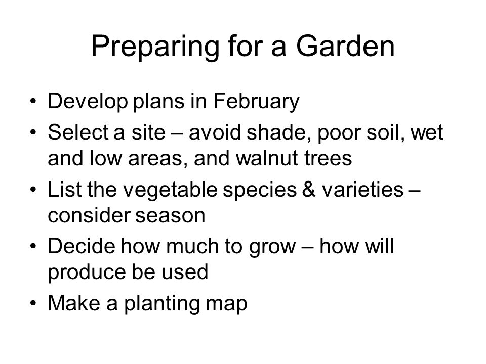 Preparing for a Garden Develop plans in February Select a site – avoid shade, poor soil, wet and low areas, and walnut trees List the vegetable specie