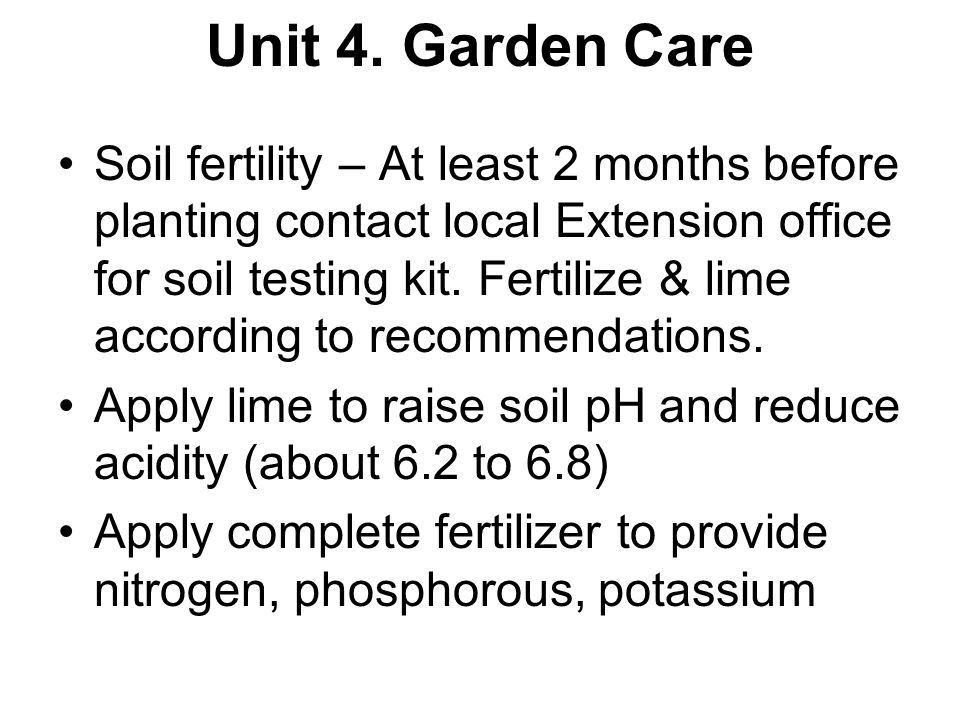 Unit 4. Garden Care Soil fertility – At least 2 months before planting contact local Extension office for soil testing kit. Fertilize & lime according