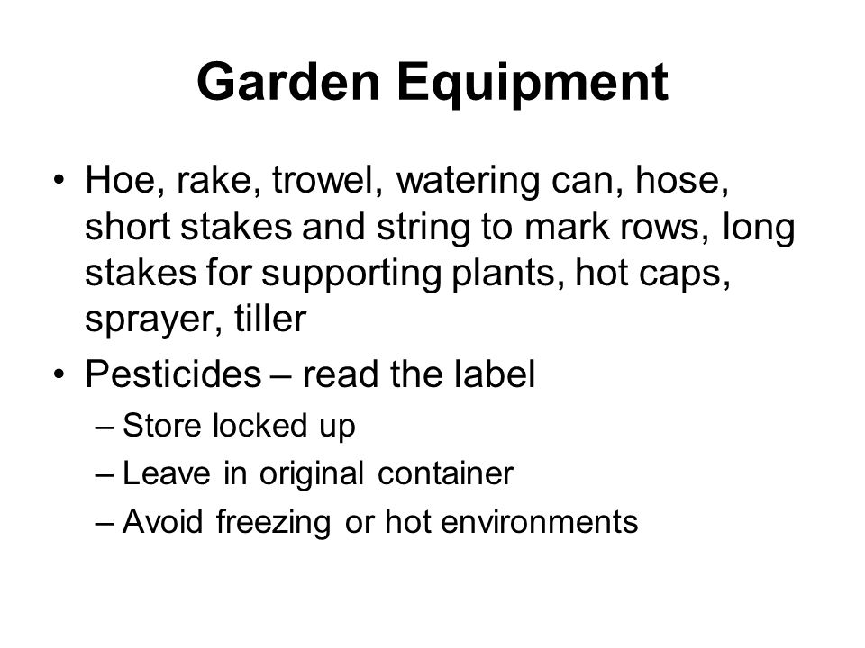 Garden Equipment Hoe, rake, trowel, watering can, hose, short stakes and string to mark rows, long stakes for supporting plants, hot caps, sprayer, ti
