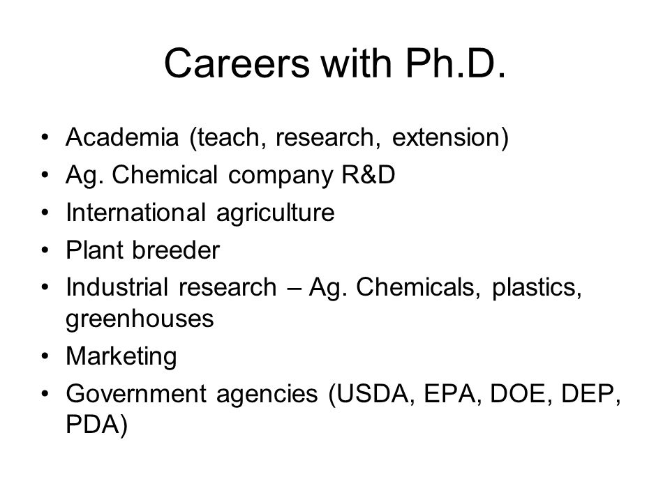 Careers with Ph.D. Academia (teach, research, extension) Ag. Chemical company R&D International agriculture Plant breeder Industrial research – Ag. Ch