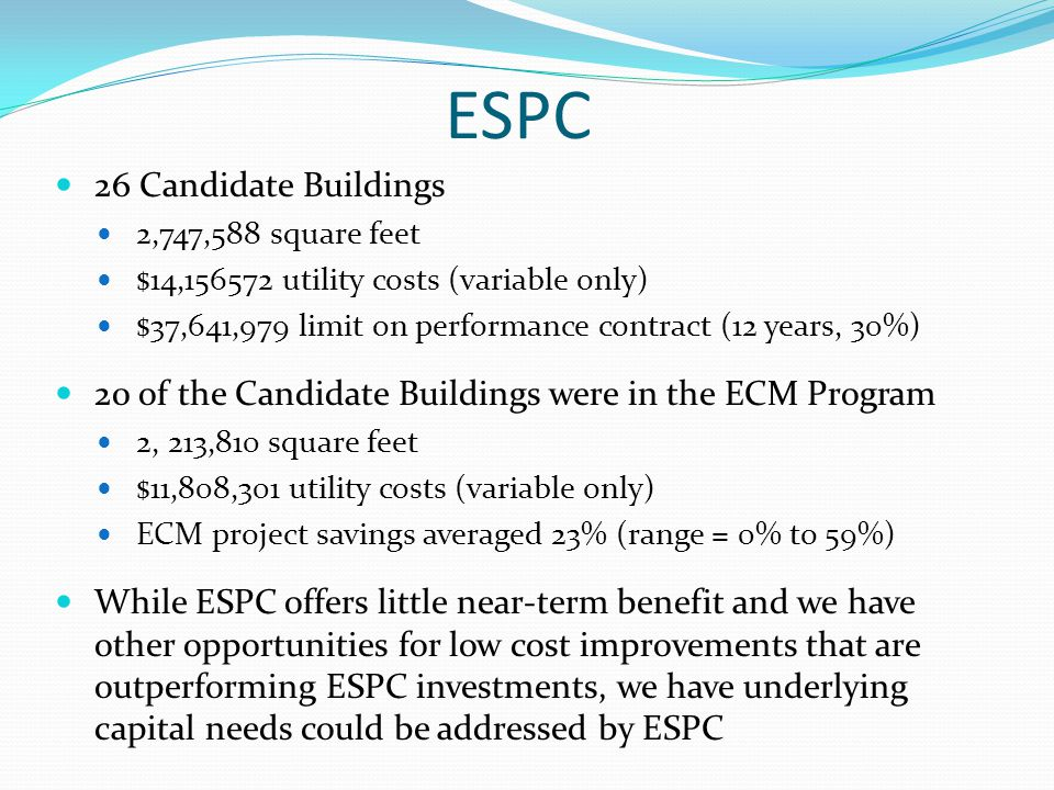 ESPC 26 Candidate Buildings 2,747,588 square feet $14,156572 utility costs (variable only) $37,641,979 limit on performance contract (12 years, 30%) 20 of the Candidate Buildings were in the ECM Program 2, 213,810 square feet $11,808,301 utility costs (variable only) ECM project savings averaged 23% (range = 0% to 59%) While ESPC offers little near-term benefit and we have other opportunities for low cost improvements that are outperforming ESPC investments, we have underlying capital needs could be addressed by ESPC