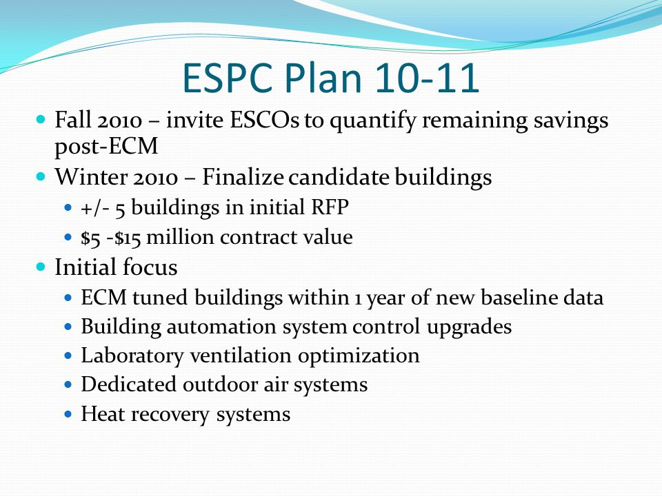 ESPC Plan 10-11 Fall 2010 – invite ESCOs to quantify remaining savings post-ECM Winter 2010 – Finalize candidate buildings +/- 5 buildings in initial RFP $5 -$15 million contract value Initial focus ECM tuned buildings within 1 year of new baseline data Building automation system control upgrades Laboratory ventilation optimization Dedicated outdoor air systems Heat recovery systems