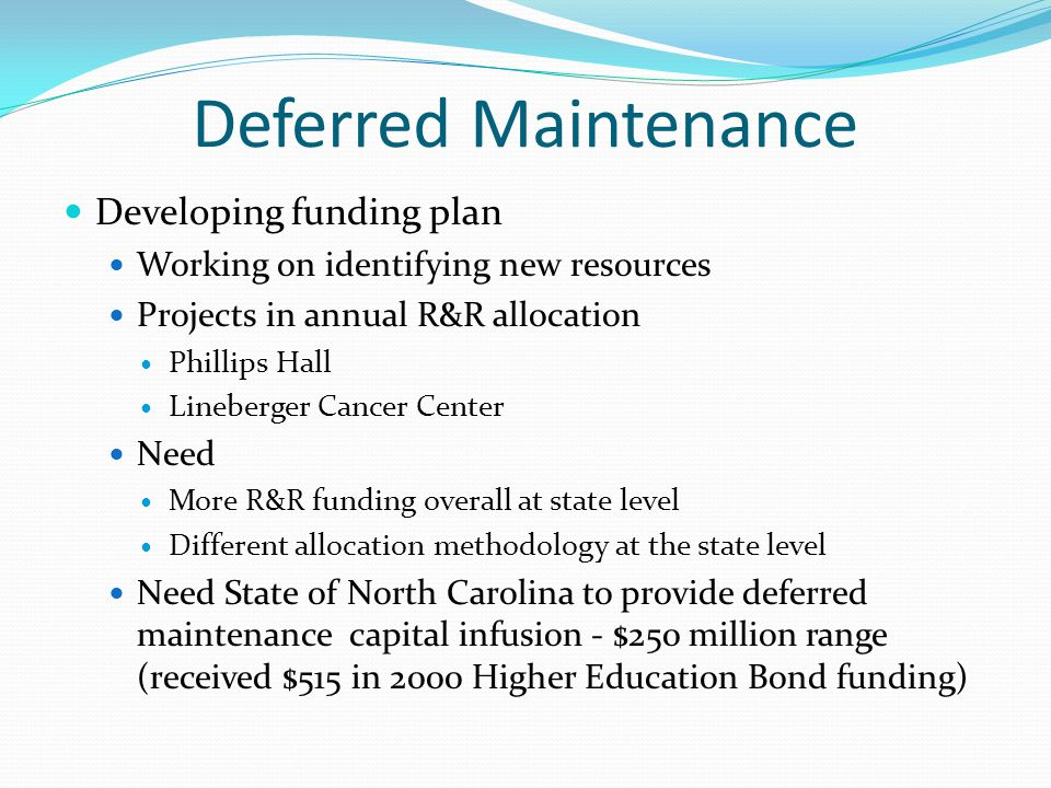 Deferred Maintenance Developing funding plan Working on identifying new resources Projects in annual R&R allocation Phillips Hall Lineberger Cancer Center Need More R&R funding overall at state level Different allocation methodology at the state level Need State of North Carolina to provide deferred maintenance capital infusion - $250 million range (received $515 in 2000 Higher Education Bond funding)