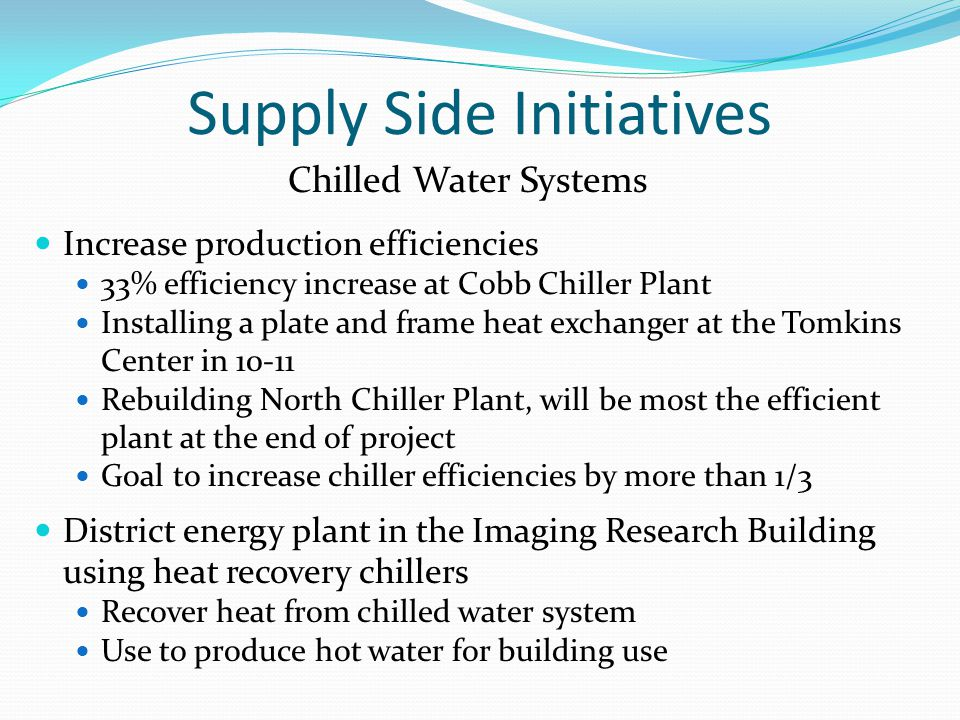 Supply Side Initiatives Chilled Water Systems Increase production efficiencies 33% efficiency increase at Cobb Chiller Plant Installing a plate and frame heat exchanger at the Tomkins Center in 10-11 Rebuilding North Chiller Plant, will be most the efficient plant at the end of project Goal to increase chiller efficiencies by more than 1/3 District energy plant in the Imaging Research Building using heat recovery chillers Recover heat from chilled water system Use to produce hot water for building use