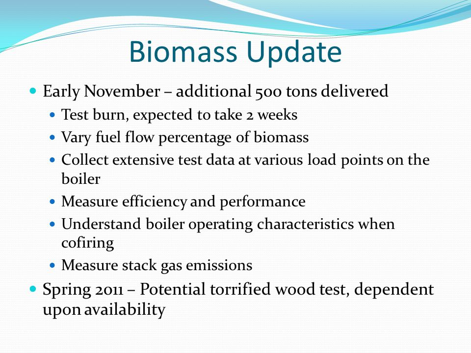 Biomass Update Early November – additional 500 tons delivered Test burn, expected to take 2 weeks Vary fuel flow percentage of biomass Collect extensi