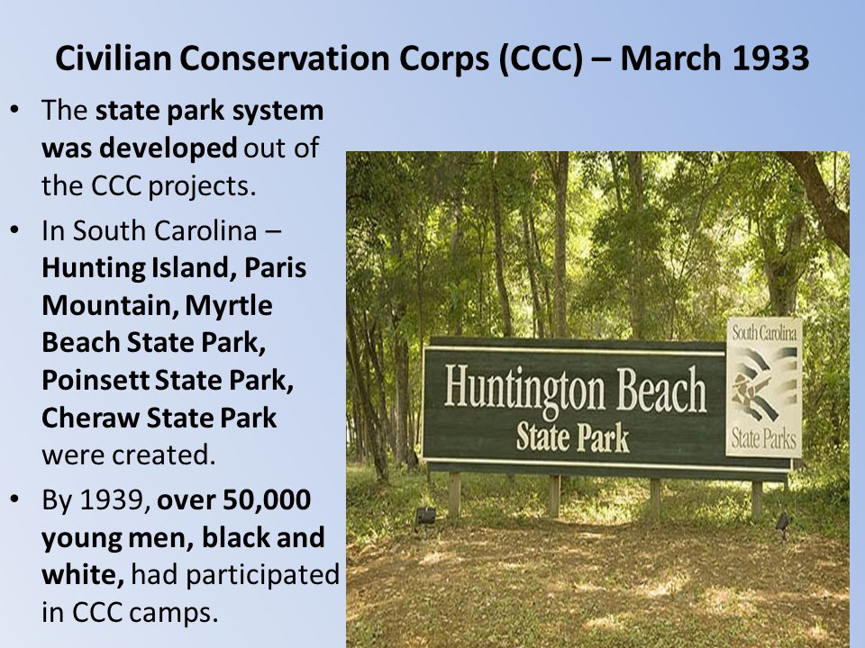 Civilian Conservation Corps (CCC) – March 1933 The state park system was developed out of the CCC projects. In South Carolina – Hunting Island, Paris