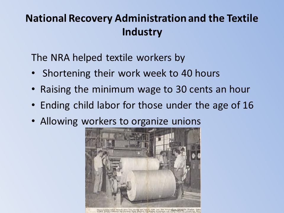 National Recovery Administration and the Textile Industry The NRA helped textile workers by Shortening their work week to 40 hours Raising the minimum