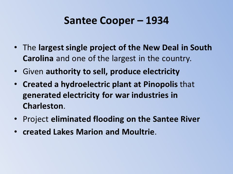Santee Cooper – 1934 The largest single project of the New Deal in South Carolina and one of the largest in the country. Given authority to sell, prod