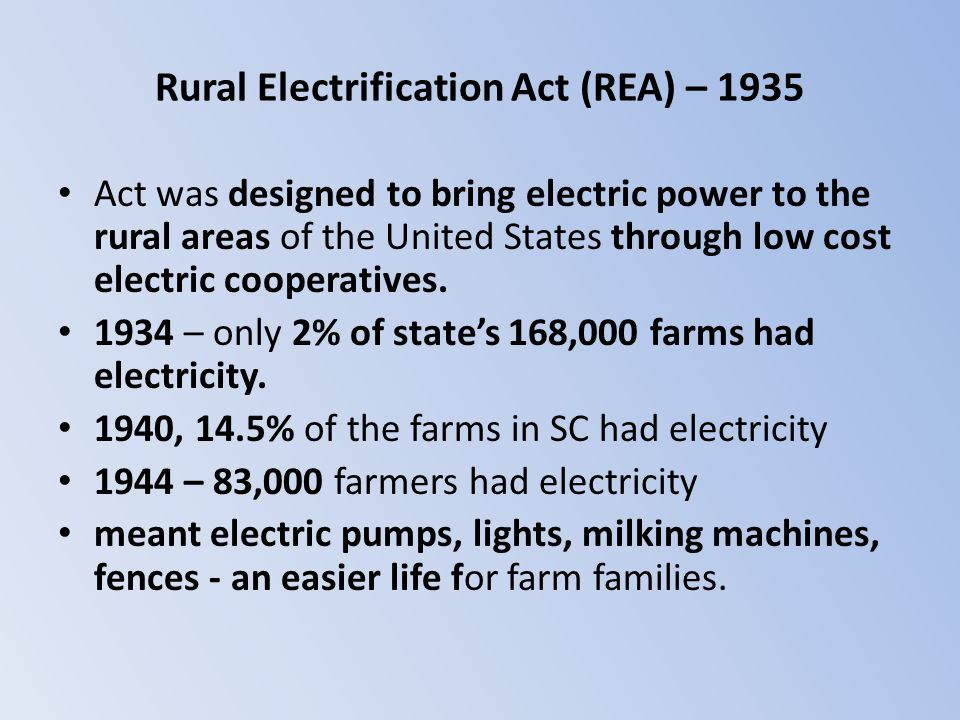 Rural Electrification Act (REA) – 1935 Act was designed to bring electric power to the rural areas of the United States through low cost electric coop