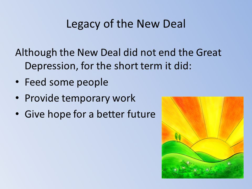 Legacy of the New Deal Although the New Deal did not end the Great Depression, for the short term it did: Feed some people Provide temporary work Give