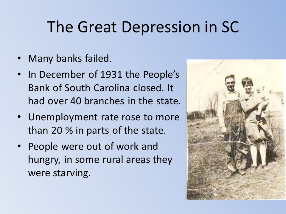 The Great Depression in SC Many banks failed. In December of 1931 the People's Bank of South Carolina closed. It had over 40 branches in the state. Un