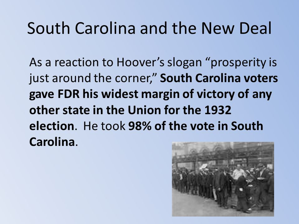 "South Carolina and the New Deal As a reaction to Hoover's slogan ""prosperity is just around the corner,"" South Carolina voters gave FDR his widest mar"