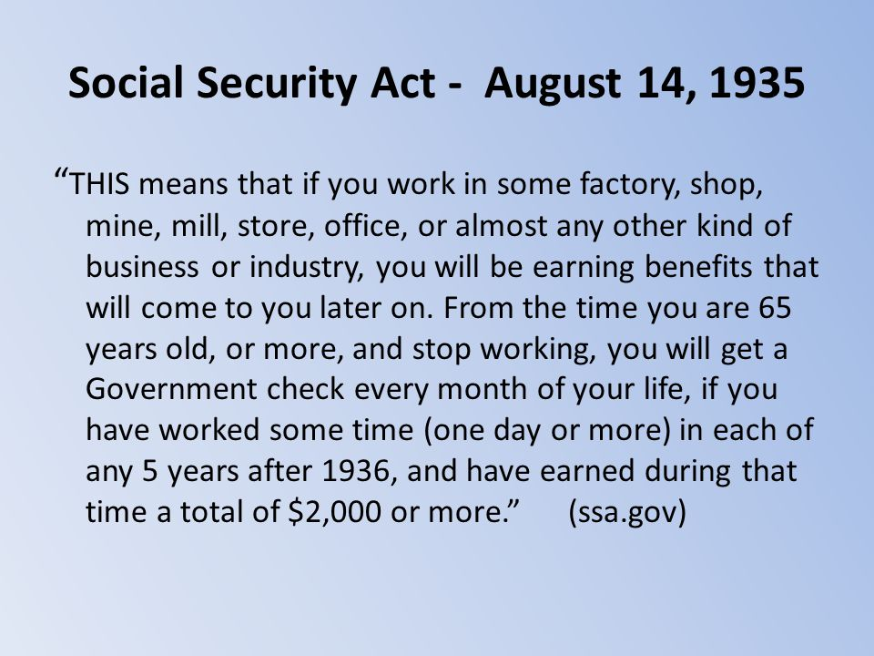 "Social Security Act - August 14, 1935 "" THIS means that if you work in some factory, shop, mine, mill, store, office, or almost any other kind of busi"