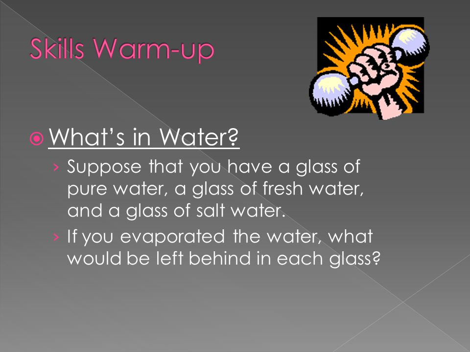  What's in Water? › Suppose that you have a glass of pure water, a glass of fresh water, and a glass of salt water. › If you evaporated the water, wh