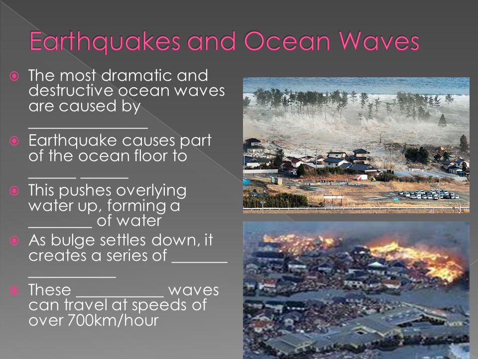  The most dramatic and destructive ocean waves are caused by _______________  Earthquake causes part of the ocean floor to ______ ______  This push