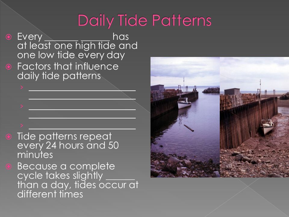  Every _______ ______ has at least one high tide and one low tide every day  Factors that influence daily tide patterns › ________________________ _