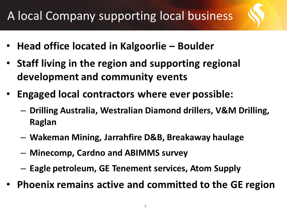 A local Company supporting local business 4 Head office located in Kalgoorlie – Boulder Staff living in the region and supporting regional development and community events Engaged local contractors where ever possible: – Drilling Australia, Westralian Diamond drillers, V&M Drilling, Raglan – Wakeman Mining, Jarrahfire D&B, Breakaway haulage – Minecomp, Cardno and ABIMMS survey – Eagle petroleum, GE Tenement services, Atom Supply Phoenix remains active and committed to the GE region