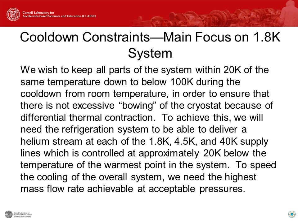 Cooldown Constraints—Main Focus on 1.8K System We wish to keep all parts of the system within 20K of the same temperature down to below 100K during the cooldown from room temperature, in order to ensure that there is not excessive bowing of the cryostat because of differential thermal contraction.