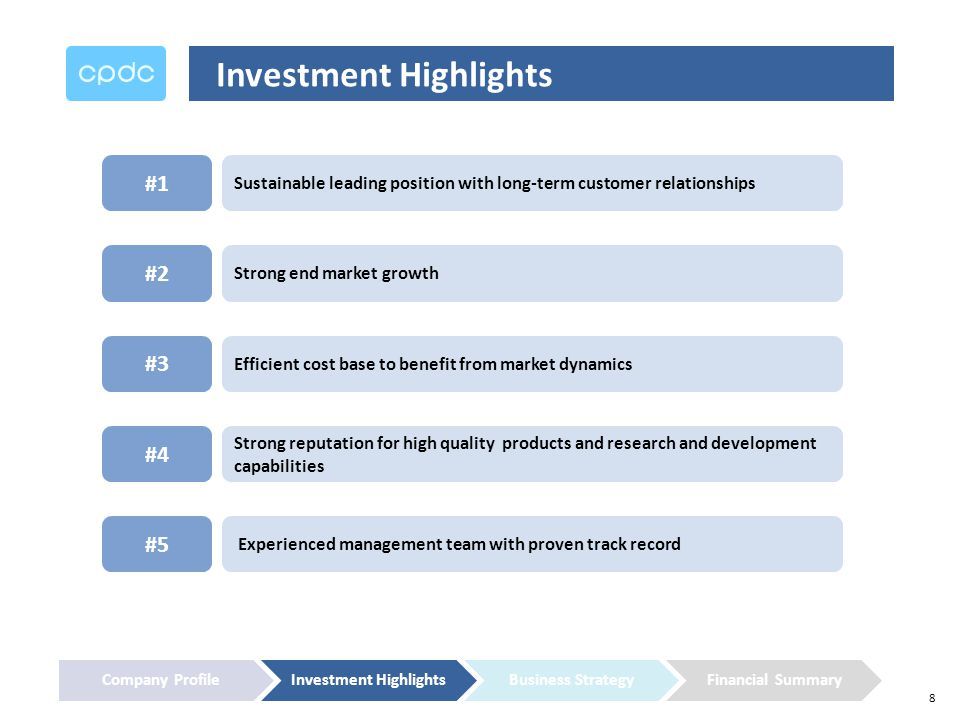 8 Investment Highlights Strong end market growth #2 Efficient cost base to benefit from market dynamics #3 Strong reputation for high quality products and research and development capabilities #4 Sustainable leading position with long-term customer relationships #1 Experienced management team with proven track record #5 Company ProfileInvestment HighlightsBusiness StrategyFinancial Summary