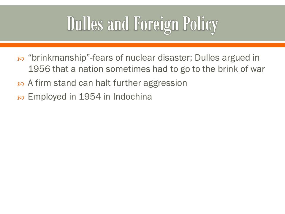  brinkmanship -fears of nuclear disaster; Dulles argued in 1956 that a nation sometimes had to go to the brink of war  A firm stand can halt further aggression  Employed in 1954 in Indochina