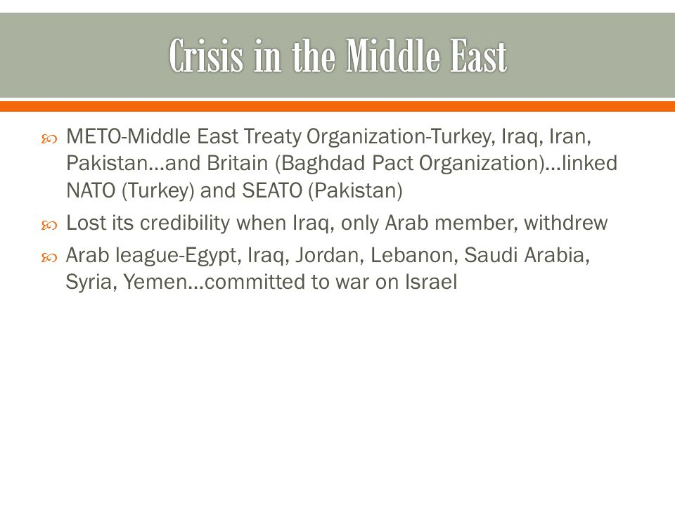  METO-Middle East Treaty Organization-Turkey, Iraq, Iran, Pakistan…and Britain (Baghdad Pact Organization)…linked NATO (Turkey) and SEATO (Pakistan)  Lost its credibility when Iraq, only Arab member, withdrew  Arab league-Egypt, Iraq, Jordan, Lebanon, Saudi Arabia, Syria, Yemen…committed to war on Israel
