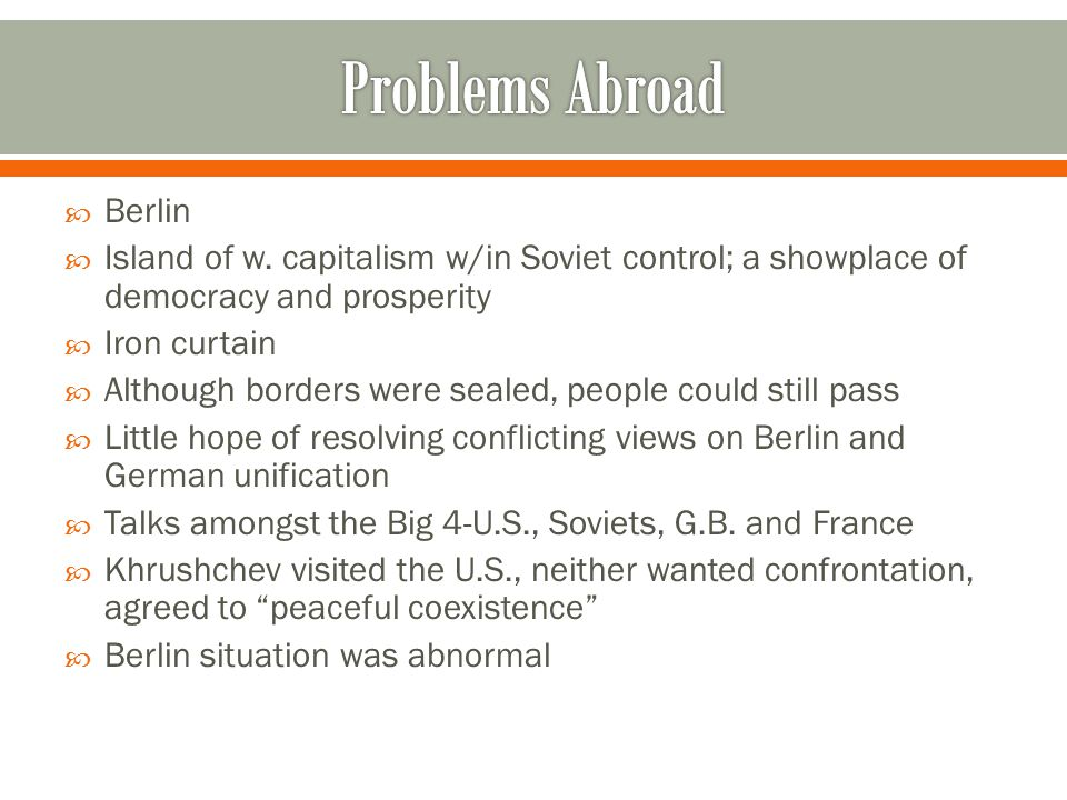  Berlin  Island of w. capitalism w/in Soviet control; a showplace of democracy and prosperity  Iron curtain  Although borders were sealed, people