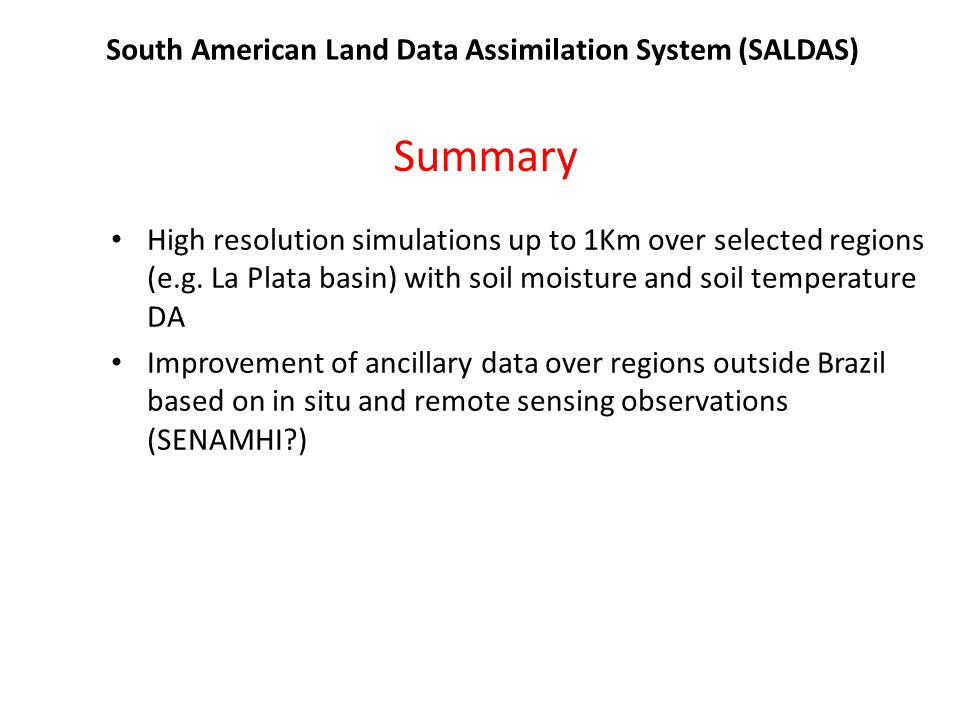 South American Land Data Assimilation System (SALDAS) Summary High resolution simulations up to 1Km over selected regions (e.g. La Plata basin) with s
