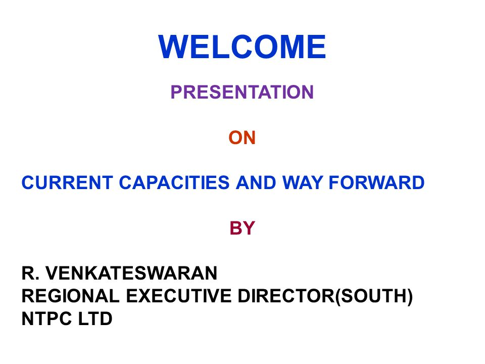 WELCOME PRESENTATION ON CURRENT CAPACITIES AND WAY FORWARD BY R. VENKATESWARAN REGIONAL EXECUTIVE DIRECTOR(SOUTH) NTPC LTD