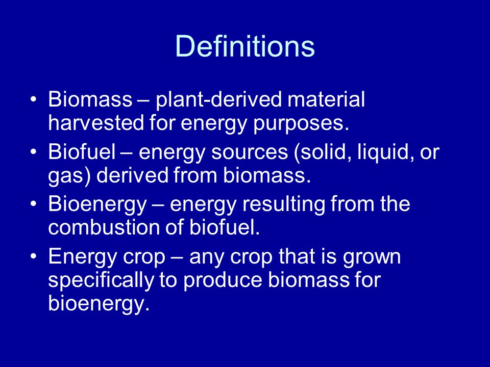 Definitions Biomass – plant-derived material harvested for energy purposes.