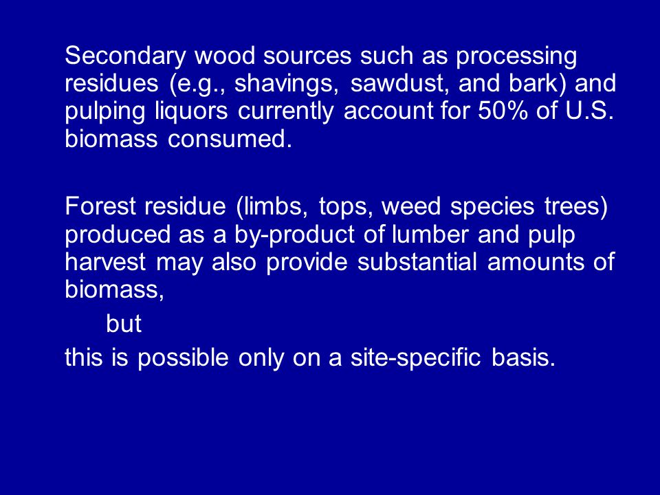 Secondary wood sources such as processing residues (e.g., shavings, sawdust, and bark) and pulping liquors currently account for 50% of U.S.
