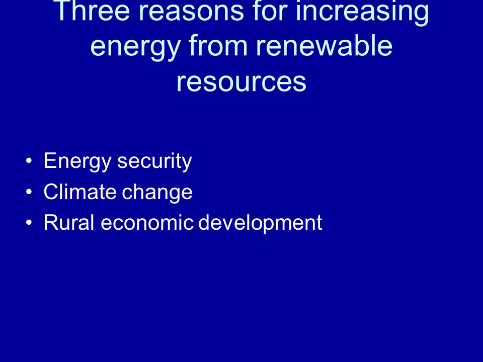 Three reasons for increasing energy from renewable resources Energy security Climate change Rural economic development