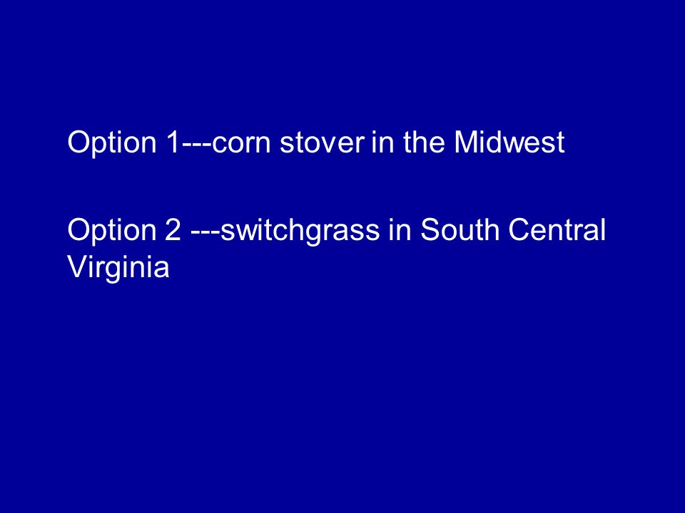 Option 1---corn stover in the Midwest Option 2 ---switchgrass in South Central Virginia