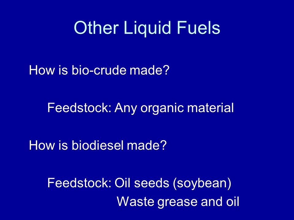 Other Liquid Fuels How is bio-crude made. Feedstock: Any organic material How is biodiesel made.