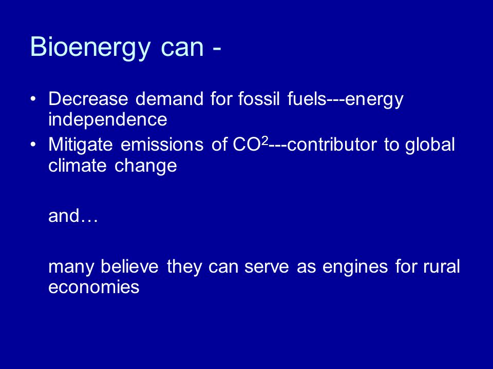 Bioenergy can - Decrease demand for fossil fuels---energy independence Mitigate emissions of CO 2 ---contributor to global climate change and… many believe they can serve as engines for rural economies