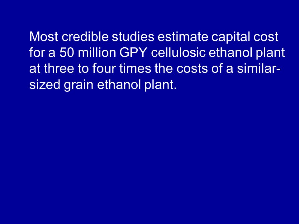 Most credible studies estimate capital cost for a 50 million GPY cellulosic ethanol plant at three to four times the costs of a similar- sized grain ethanol plant.