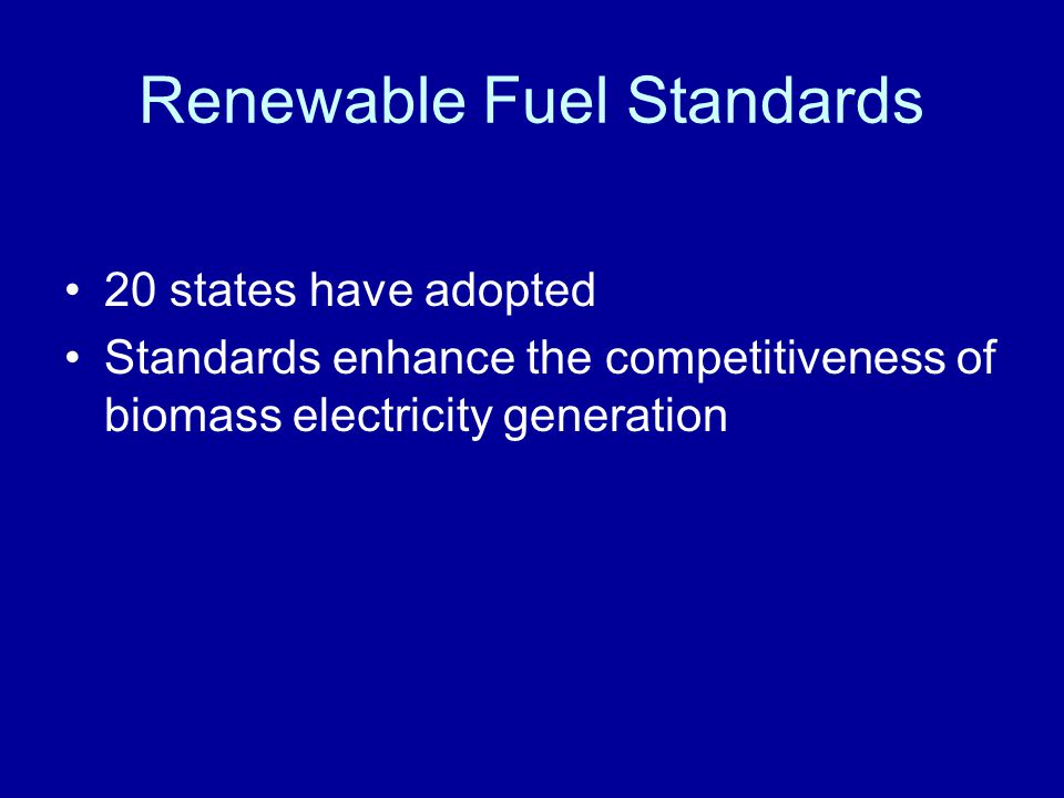 Renewable Fuel Standards 20 states have adopted Standards enhance the competitiveness of biomass electricity generation