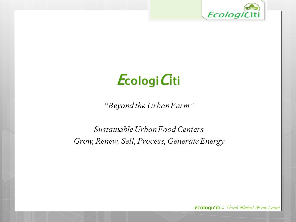 "E cologi C iti ""Beyond the Urban Farm"" Sustainable Urban Food Centers Grow, Renew, Sell, Process, Generate Energy EcologiCiti = Think Global Grow Loca"