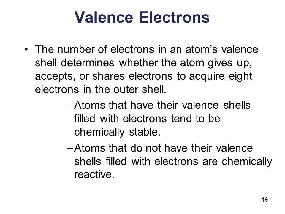 19 Valence Electrons The number of electrons in an atom's valence shell determines whether the atom gives up, accepts, or shares electrons to acquire