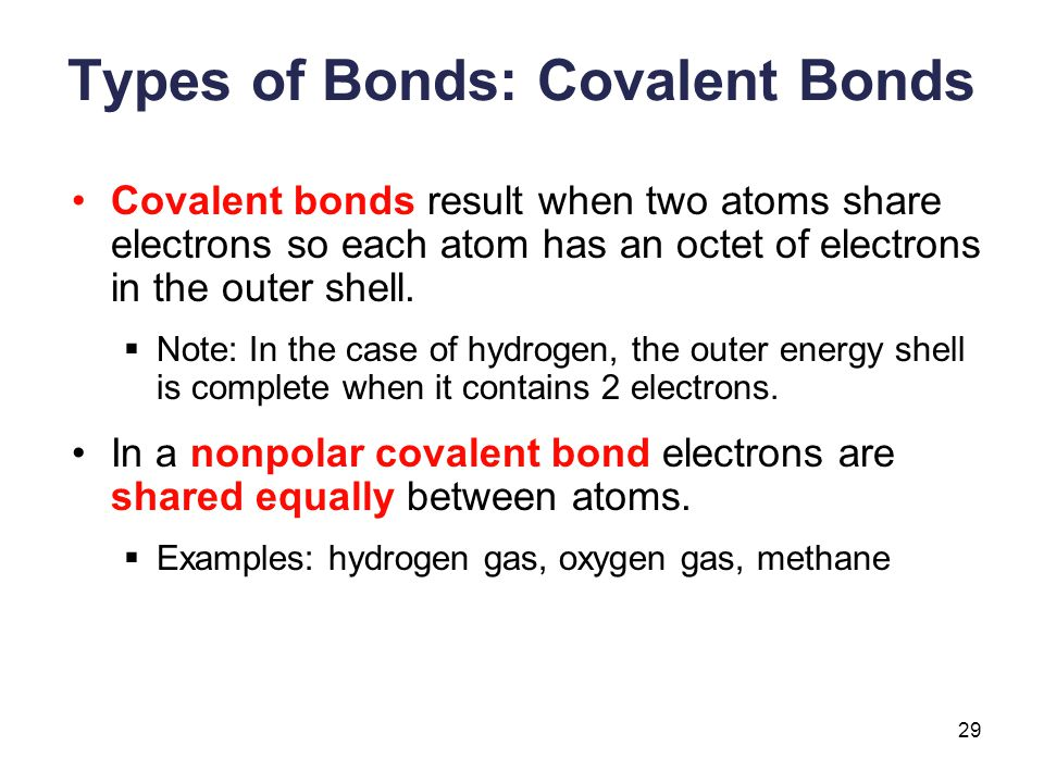 29 Types of Bonds: Covalent Bonds Covalent bonds result when two atoms share electrons so each atom has an octet of electrons in the outer shell.  No
