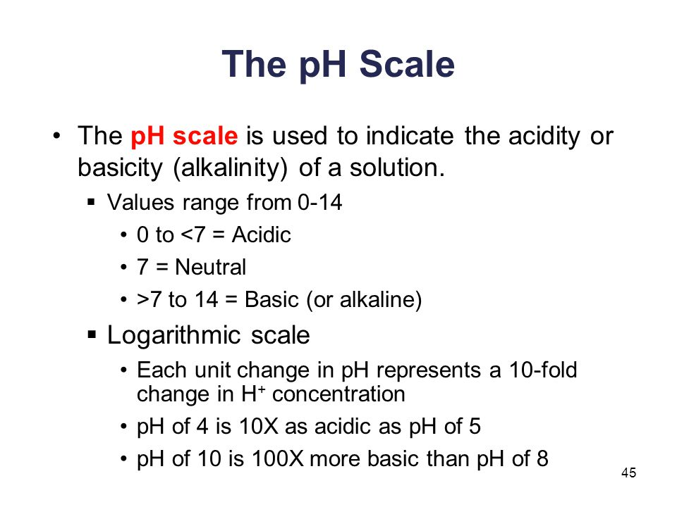 45 The pH Scale The pH scale is used to indicate the acidity or basicity (alkalinity) of a solution.  Values range from 0-14 0 to <7 = Acidic 7 = Neu