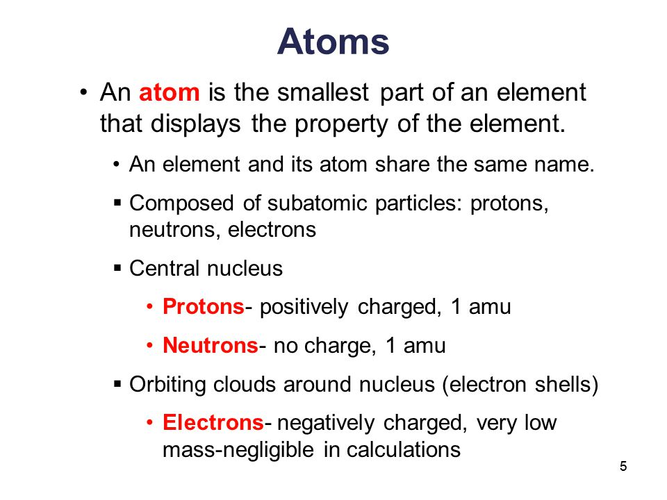 5 Atoms An atom is the smallest part of an element that displays the property of the element. An element and its atom share the same name.  Composed