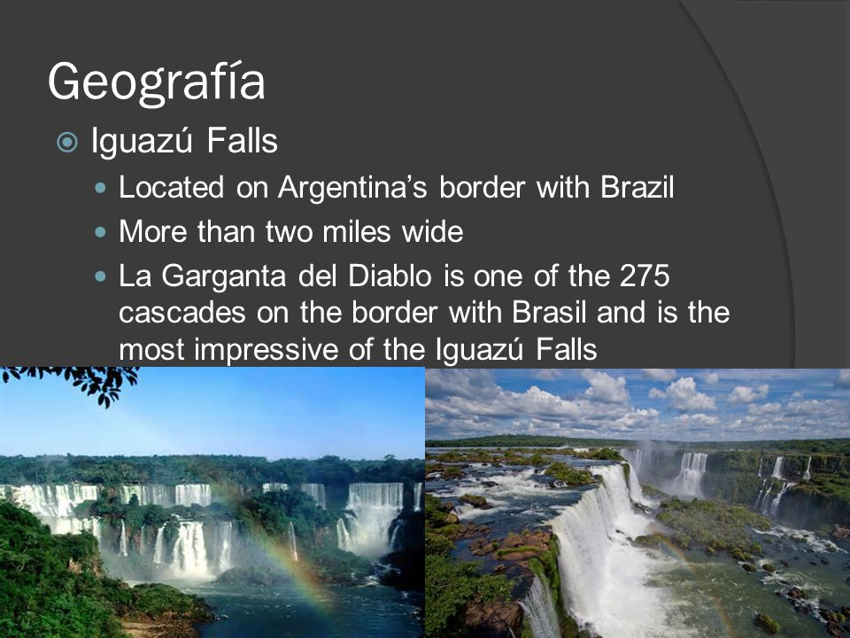 Geografía  Iguazú Falls Located on Argentina's border with Brazil More than two miles wide La Garganta del Diablo is one of the 275 cascades on the border with Brasil and is the most impressive of the Iguazú Falls