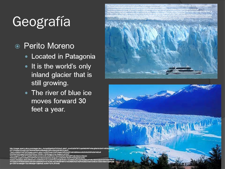 Geografía  Perito Moreno Located in Patagonia It is the world's only inland glacier that is still growing.