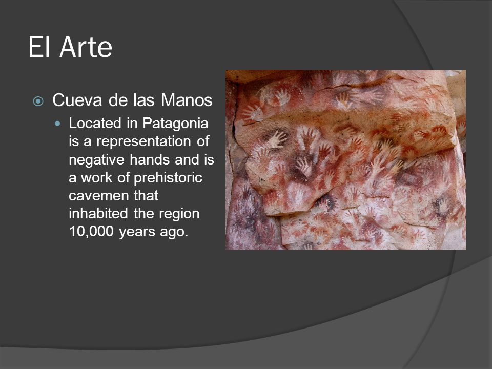 El Arte  Cueva de las Manos Located in Patagonia is a representation of negative hands and is a work of prehistoric cavemen that inhabited the region 10,000 years ago.